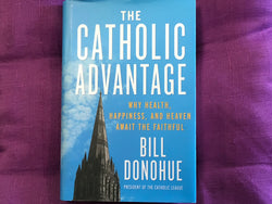 The Catholic Advantage - Why Health Happiness and Heaven Await the Faithful