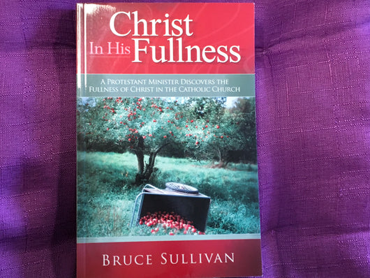 Christ in His Fullness - A Protestant Minister Discovers the Fullness of Christ in the Catholic Church
