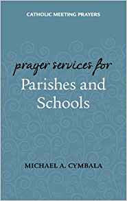 Catholic Meeting Prayers: Prayer Services for Parishes and Schools by Michael A. Cymbala