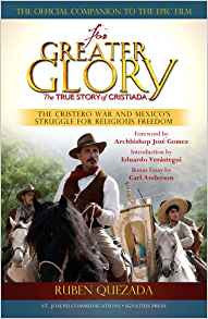 For Greater Glory: The True Story of Cristiada the Cristero War and Mexicos Struggle for Religious Freedom by Ruben Quezada