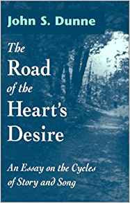 The Road of the Heart's Desire: An Essay on the Cycles of Story and Song by John S. Dunne
