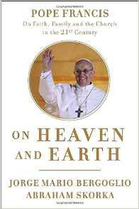 On Heaven and Earth: Pope Francis on Faith Family and the Church in the Twenty-First Century
