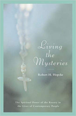 Living the Mysteries: The Spiritual Power of the Rosary in the Lives of Contemporary People  by Robert H Hopcke