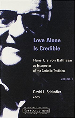 Love Alone Is Credible: Hans Urs von Balthasar as Interpreter of the Catholic Tradition  by David L. Schindler