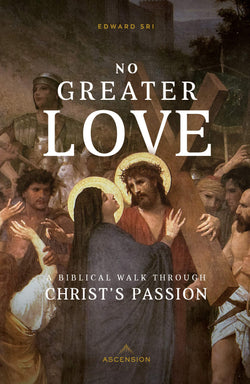 No Greater Love: A Biblical Walk Through Christ's Passion by Edward Sri
