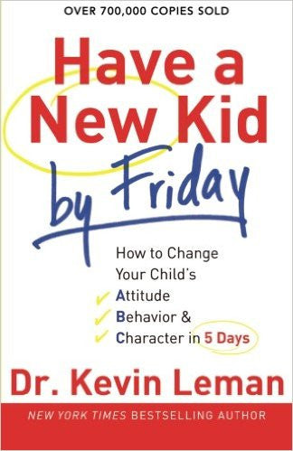 Have a New Kid by Friday - How to Change Your Childs Attitude Behavior
