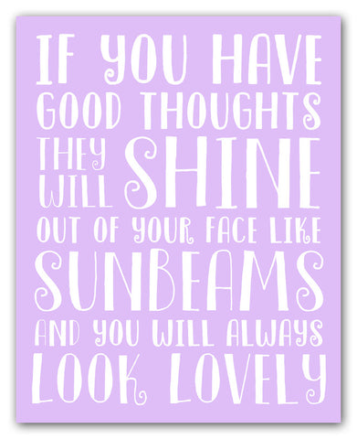 If you have good thoughts they will shine out of your face like sunbeams and you will always look lovely
