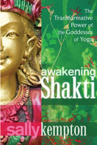 Awakening Shakti: The Transformative Power of the Goddesses of Yoga by Sally Kempton
