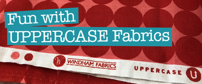 Fun with UPPERCASE Fabrics- Fashion & Fabriflair®