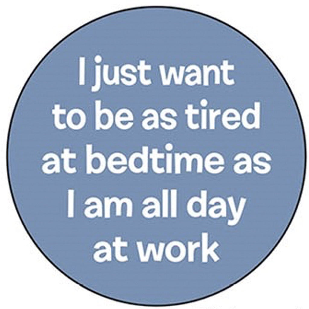 I Just Want To Be As Tired At Bedtime As I Am All Day At Work Round Magnet