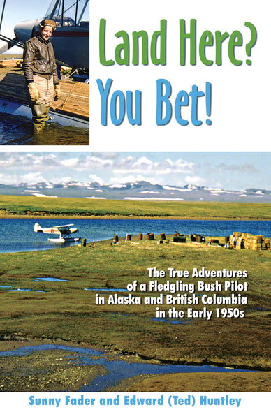 Land Here? You Bet!: the true adventures of a fledgling bush pilot in Alaska and BC