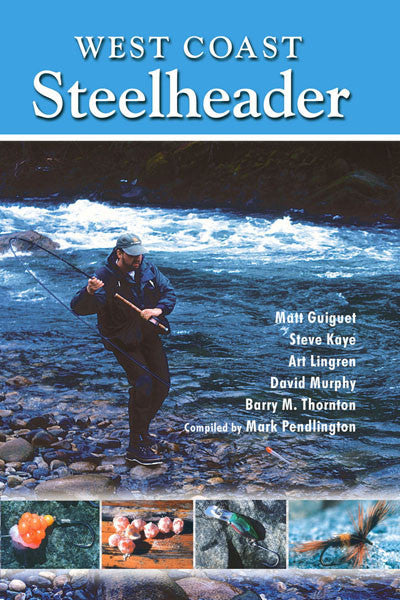 West Coast Steelheader: the best advice for catching steelhead with natural baits, plugs, spoons and flies
