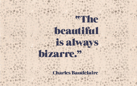 """The beautiful is always bizarre"""