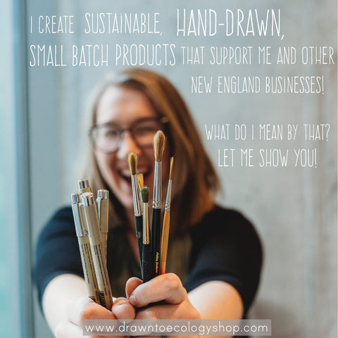 I create sustainable, hand-drawn, small batch products that support me and other New England Businesses! hWhat do I mean by that? Let me show you! www.drawntoecologyshop.com