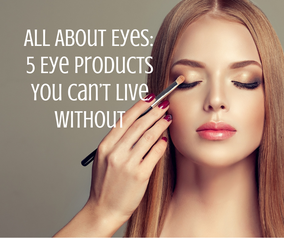 All About Eyes: 5 Eye Products You Can't Live Without