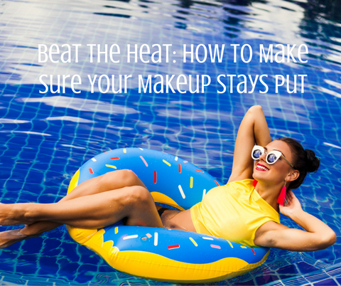Beat the Heat: How to Make Sure Your Makeup Stays Put