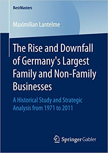 The Rise and Downfall of Germany's Largest Family and Non-Family Businesses: A Historical Study and Strategic Analysis from 1971 to 2011  1st ed. 2017 Edition,  by Maximilian Lantelme PDF