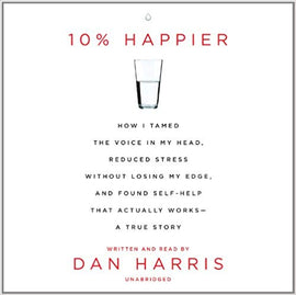 10% Happier: How I Tamed the Voice in My Head, Reduced Stress Without Losing My Edge, and Found Self-Help That Actually Works by Dan Harris Audiobook