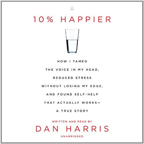 10% Happier: How I Tamed the Voice in My Head, Reduced Stress Without Losing My Edge, and Found Self-Help That Actually Works by Dan Harris Audiobook - Books with Benefits