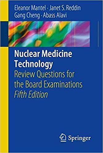 Nuclear Medicine Technology: Review Questions for the Board Examinations 5th ed. 2018 Edition by Eleanor Mantel PDF