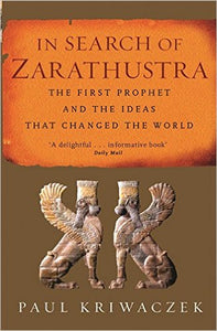 In Search of Zarathustra: The First Prophet and the Ideas That Changed the World  by Paul Kriwaczek Ebook - Books with Benefits