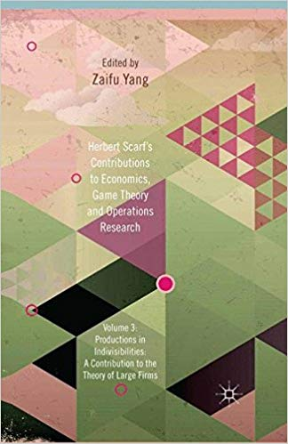 Herbert Scarf's Contributions to Economics, Game Theory and Operations Research: Volume 3: Production in Indivisibilities: A Contribution to the Theories of Large Firms  by Z. Yang PDF