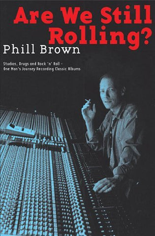 Are We Still Rolling?: Studios, Drugs and Rock 'n' Roll - One Man's Journey Recording Classic Albums by Phill Brown - Book