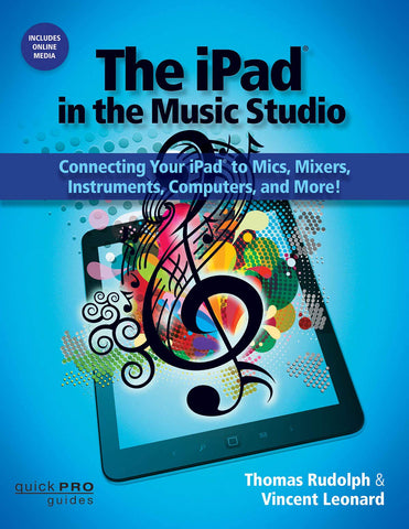 The iPad in the Music Studio: Connecting Your iPad to Mics, Mixers, Instruments, Computers and More! (Quick Pro Guides) - Book