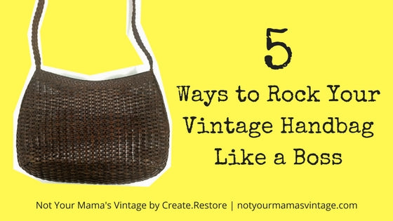 5 Ways to Rock Your Vintage Handbag Like a Boss, by Not Your Mama's Vintage by Create.Restore
