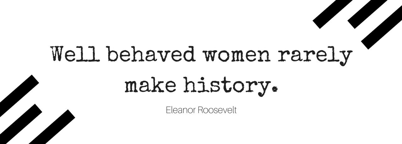 Well behaved women rarely make history. -Eleanor Roosevelt