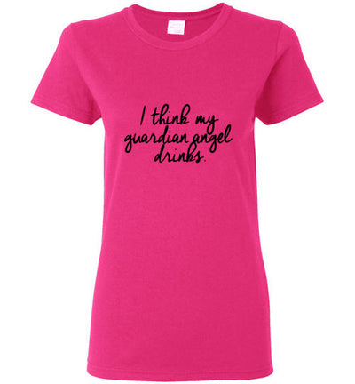 I think my Guardian Angel Drinks Ladies T-Shirt - Sizes S-3XL