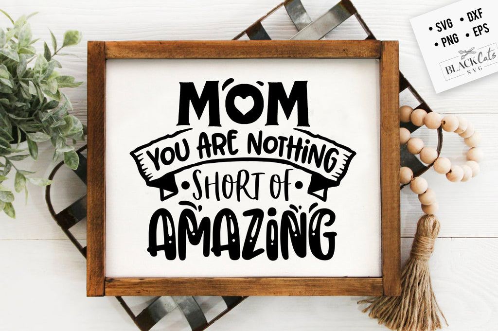 Mom You Are Nothing Short Of Amazing SVG