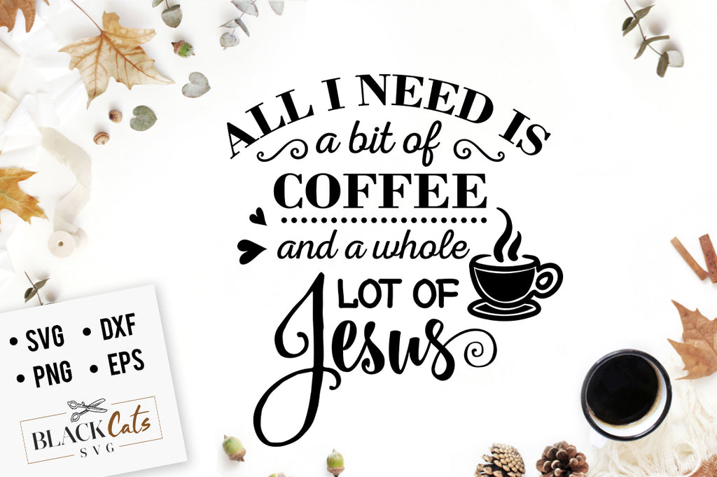 All I Need is Coffee and Jesus SVG File