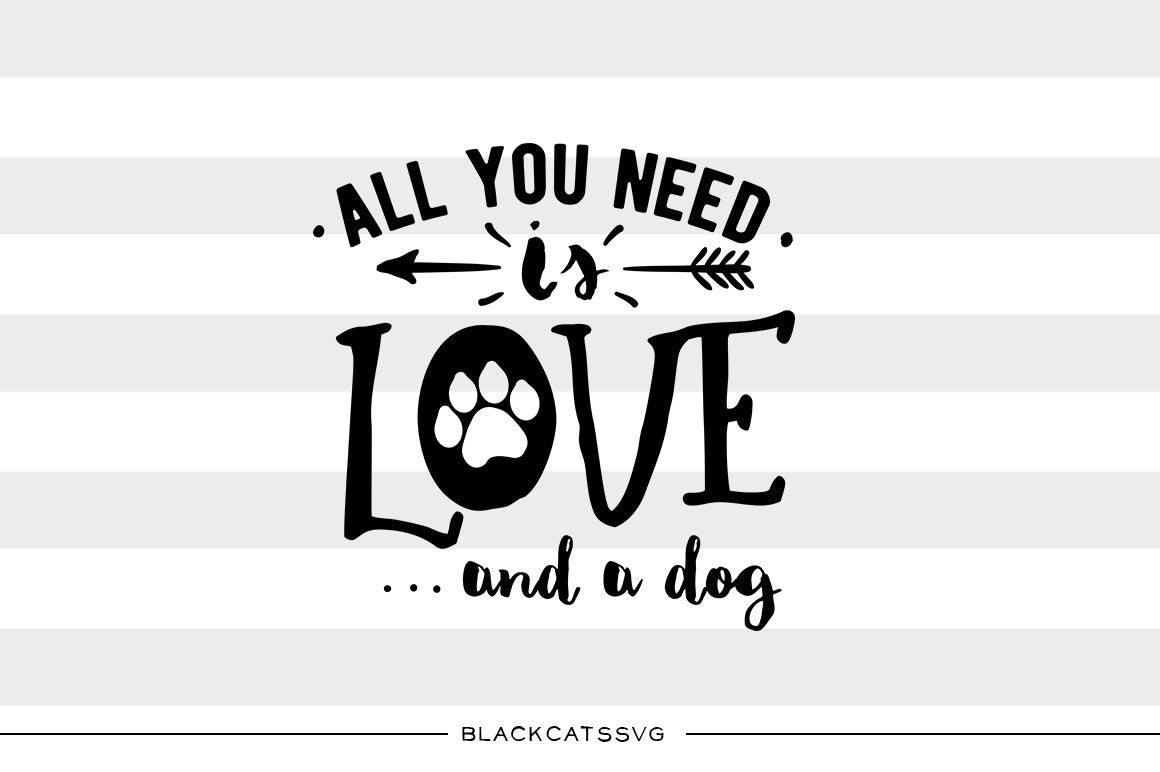 All You Need Is Love And A Dog Svg File Cutting File