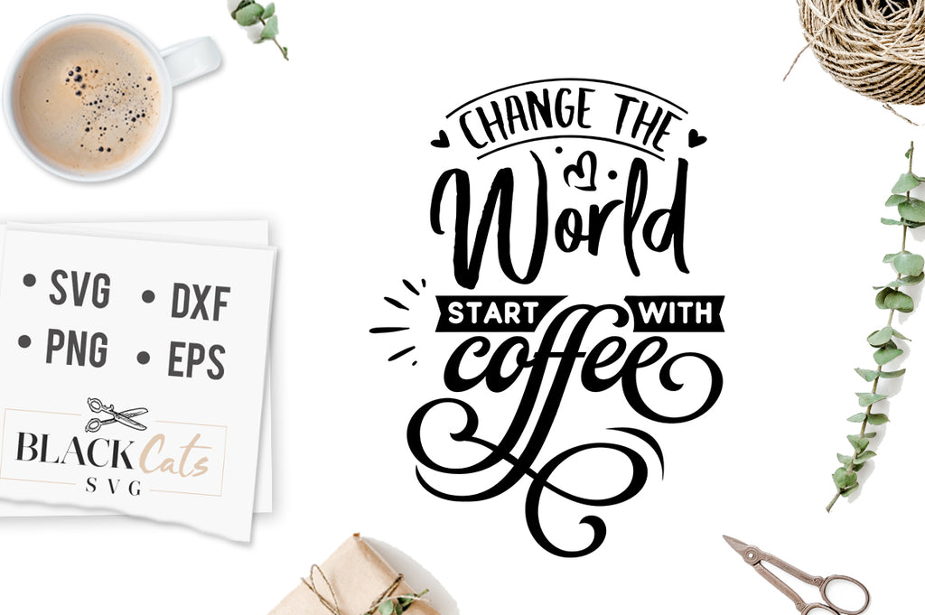 Change the World Start with Coffee SVG File