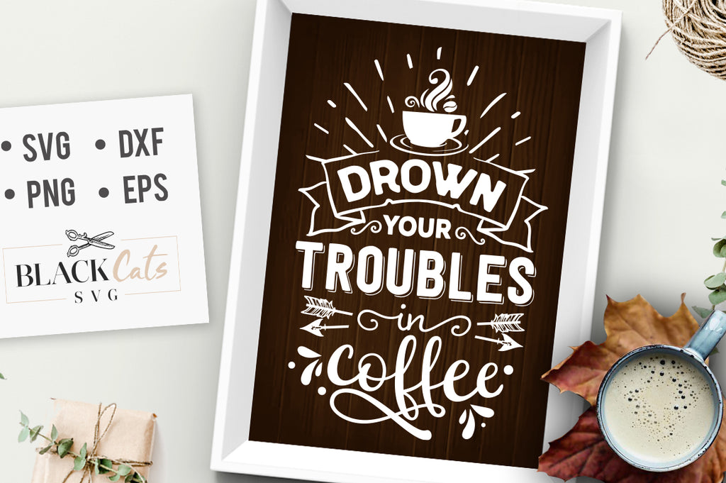 Drown your troubles in coffee SVG FREE SVG File