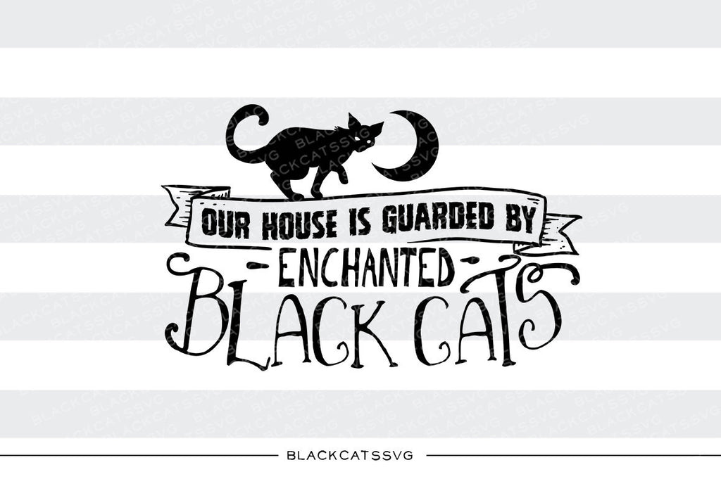 Our House is guarded by enchanted cats  - SVG file Cutting File Clipart in Svg, Eps, Dxf, Png for Cricut & Silhouette - Halloween SVG - BlackCatsSVG