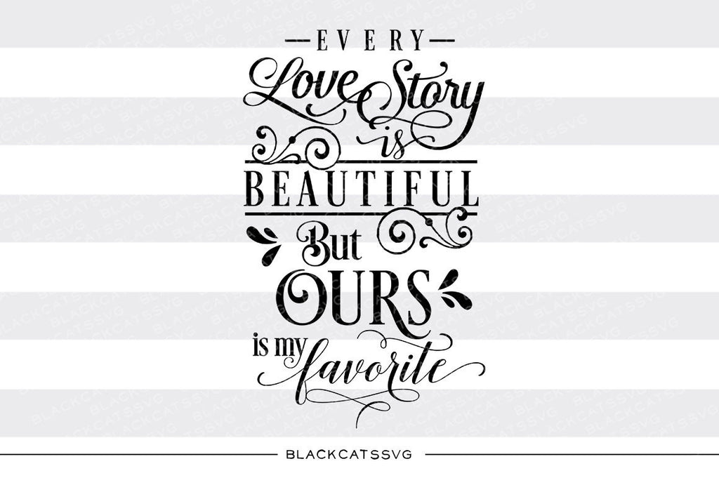 Every love story is beautiful but ours is my favorite SVG file Cutting File Clipart in Svg, Eps, Dxf, Png for Cricut & Silhouette  svg - BlackCatsSVG