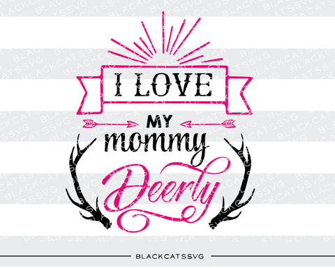 I love my mommy deerly -  SVG file Cutting File Clipart in Svg, Eps, Dxf, Png for Cricut & Silhouette - BlackCatsSVG