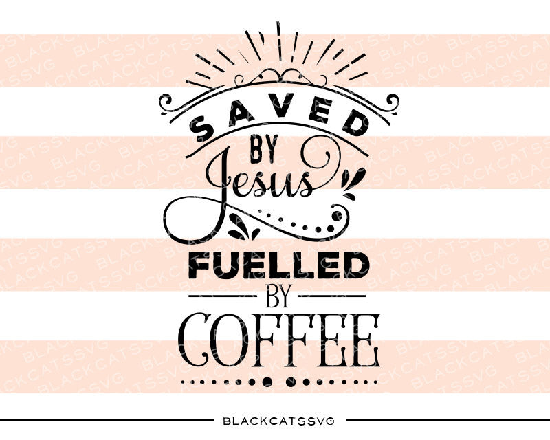 Saved by Jesus fuelled by coffee SVG file Cutting File Clipart in Svg, Eps, Dxf, Png for Cricut & Silhouette  svg - BlackCatsSVG
