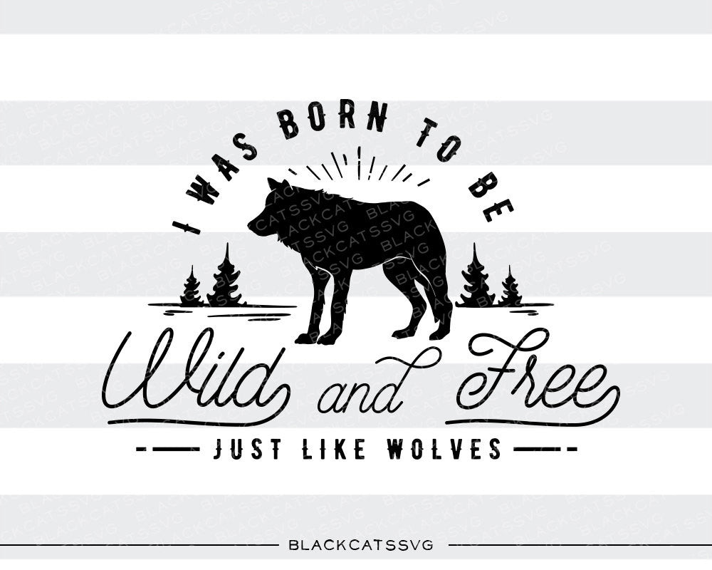I was born to be wild and free  - SVG file Cutting File Clipart in Svg, Eps, Dxf, Png for Cricut & Silhouette - wild and free  like wolves - BlackCatsSVG