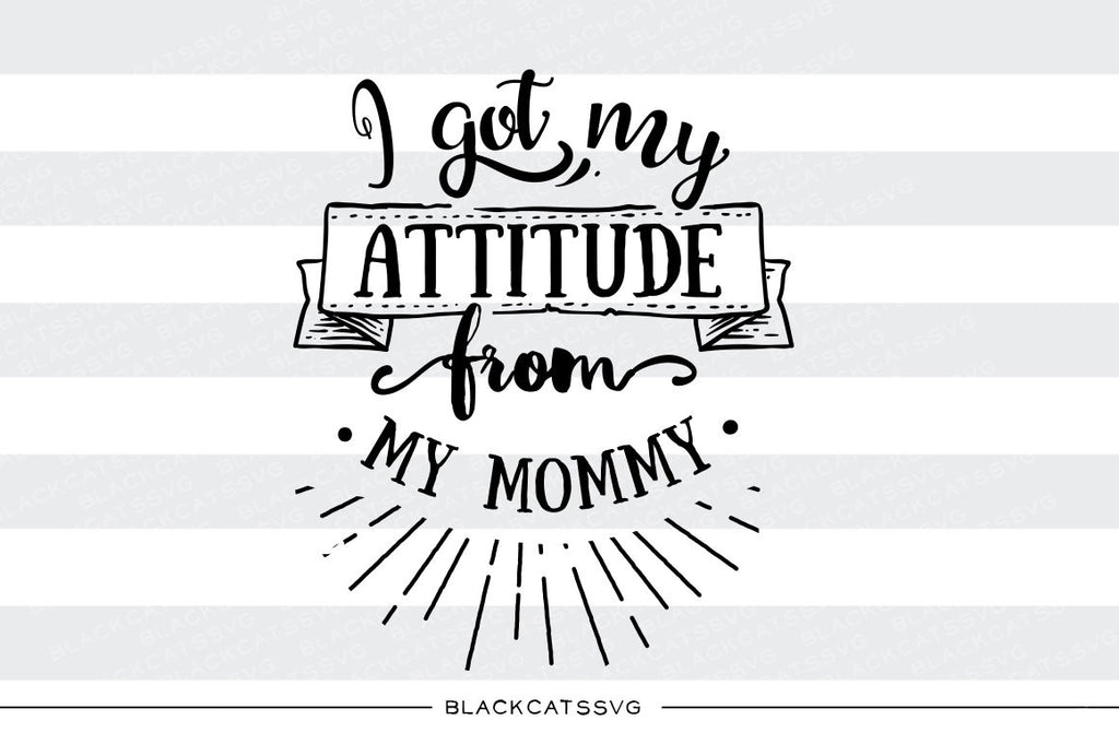 I got my attitude from my mommy SVG file Cutting File Clipart in Svg, Eps, Dxf, Png for Cricut & Silhouette - BlackCatsSVG