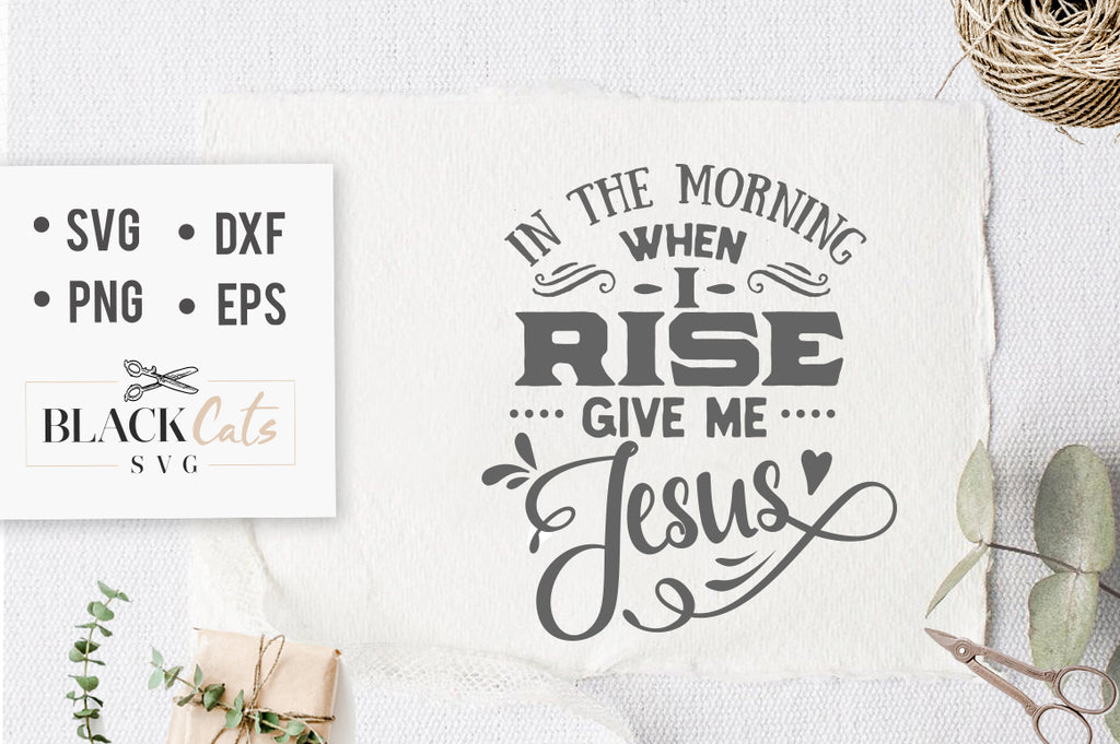 In the morning when I rise give me Jesus SVG file Cutting File Clipart in Svg, Eps, Dxf, Png for Cricut & Silhouette God svg