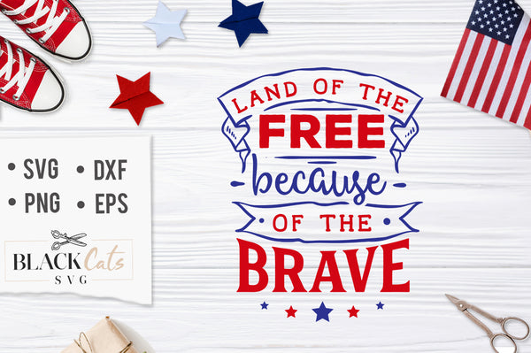 Land Of The Free Because Of The Brave Svg File Cutting