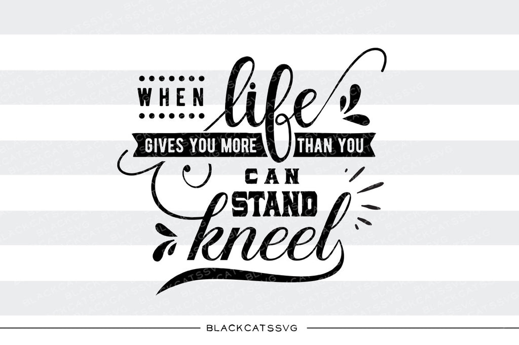 When Life Gives You More Than You Can Stand Kneel Svg File Cutting F Blackcatssvg