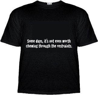 Some Days, It's Not Even Worth Chewing Through the Restraints Shirt