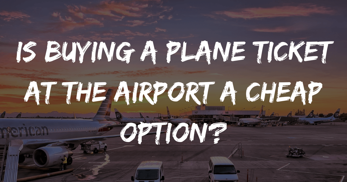 Is Buying a Plane Ticket at the Airport a Cheap Option?