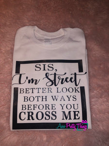 Sis Im Street Shirt Don't Cross Me Sis I'm Street Better Look Both Ways Before You Cross Me