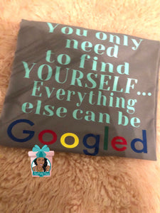 You Only Need To Find Yourself Everything Else Can Be Googled Find Yourself Shirt Scarcasm Shirt Funny Shirt
