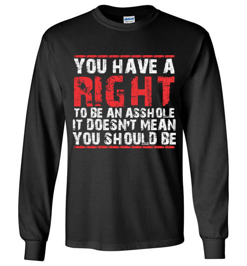 You Have A Right To Be An Asshole Long Sleeve Shirt